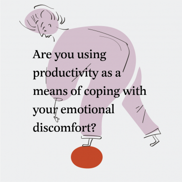 Are you using productivity as a means of coping with your emotional discomfort?